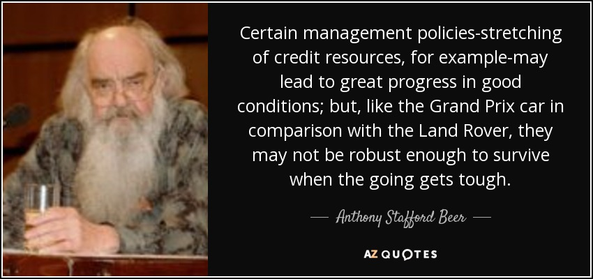 Certain management policies-stretching of credit resources, for example-may lead to great progress in good conditions; but, like the Grand Prix car in comparison with the Land Rover, they may not be robust enough to survive when the going gets tough. - Anthony Stafford Beer