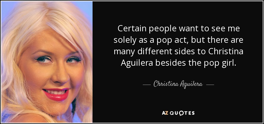 Certain people want to see me solely as a pop act, but there are many different sides to Christina Aguilera besides the pop girl. - Christina Aguilera