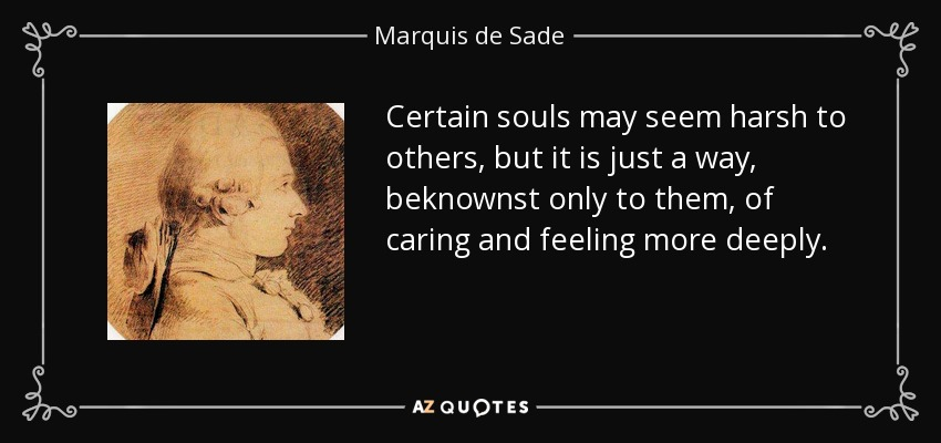 Certain souls may seem harsh to others, but it is just a way, beknownst only to them, of caring and feeling more deeply. - Marquis de Sade