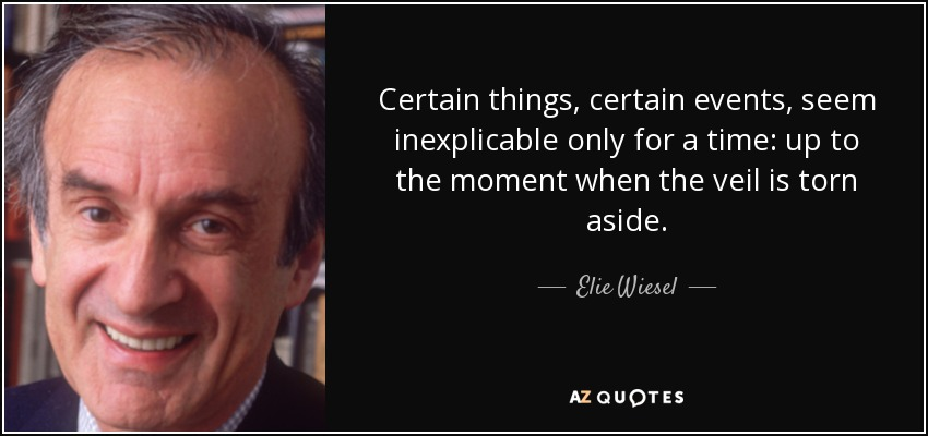 Certain things, certain events, seem inexplicable only for a time: up to the moment when the veil is torn aside. - Elie Wiesel