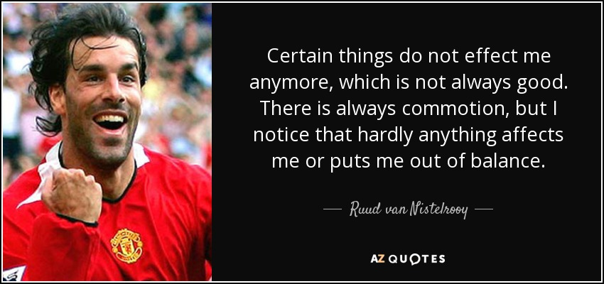 Certain things do not effect me anymore, which is not always good. There is always commotion, but I notice that hardly anything affects me or puts me out of balance. - Ruud van Nistelrooy