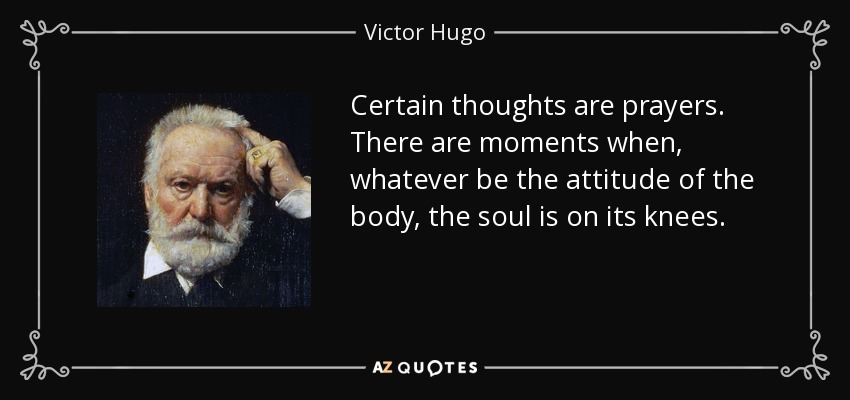 Certain thoughts are prayers. There are moments when, whatever be the attitude of the body, the soul is on its knees. - Victor Hugo