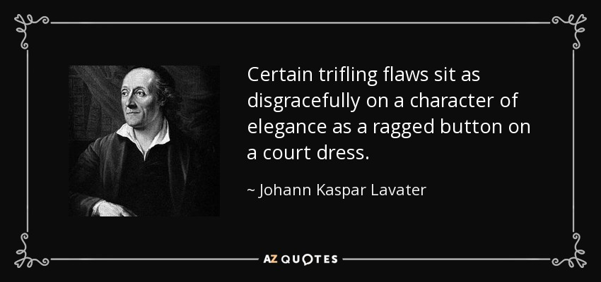 Certain trifling flaws sit as disgracefully on a character of elegance as a ragged button on a court dress. - Johann Kaspar Lavater