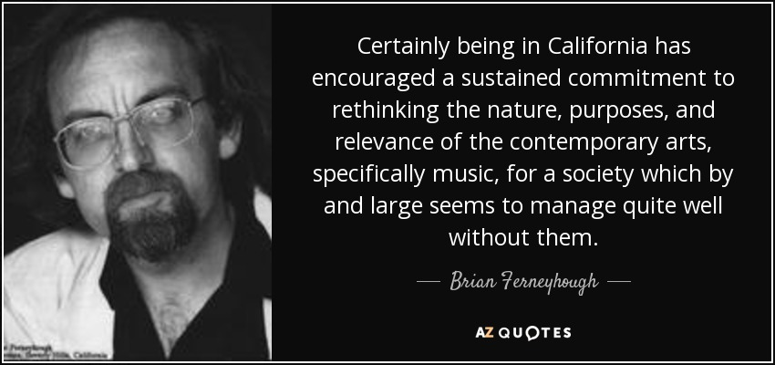 Certainly being in California has encouraged a sustained commitment to rethinking the nature, purposes, and relevance of the contemporary arts, specifically music, for a society which by and large seems to manage quite well without them. - Brian Ferneyhough