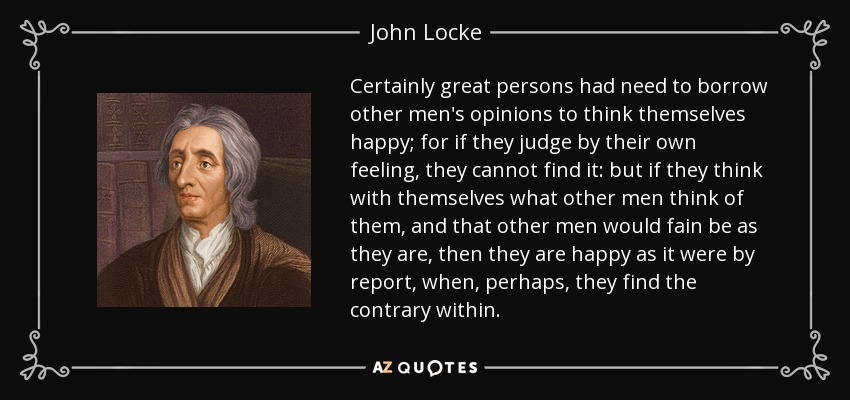 Certainly great persons had need to borrow other men's opinions to think themselves happy; for if they judge by their own feeling, they cannot find it: but if they think with themselves what other men think of them, and that other men would fain be as they are, then they are happy as it were by report, when, perhaps, they find the contrary within. - John Locke