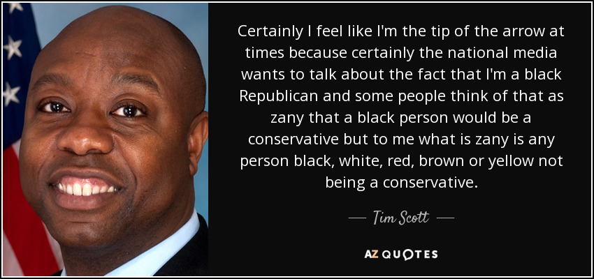 Certainly I feel like I'm the tip of the arrow at times because certainly the national media wants to talk about the fact that I'm a black Republican and some people think of that as zany that a black person would be a conservative but to me what is zany is any person black, white, red, brown or yellow not being a conservative. - Tim Scott