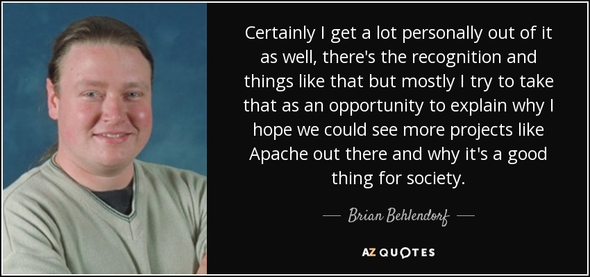 Certainly I get a lot personally out of it as well, there's the recognition and things like that but mostly I try to take that as an opportunity to explain why I hope we could see more projects like Apache out there and why it's a good thing for society. - Brian Behlendorf