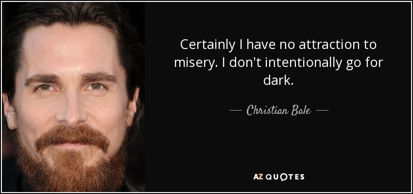 Certainly I have no attraction to misery. I don't intentionally go for dark. - Christian Bale