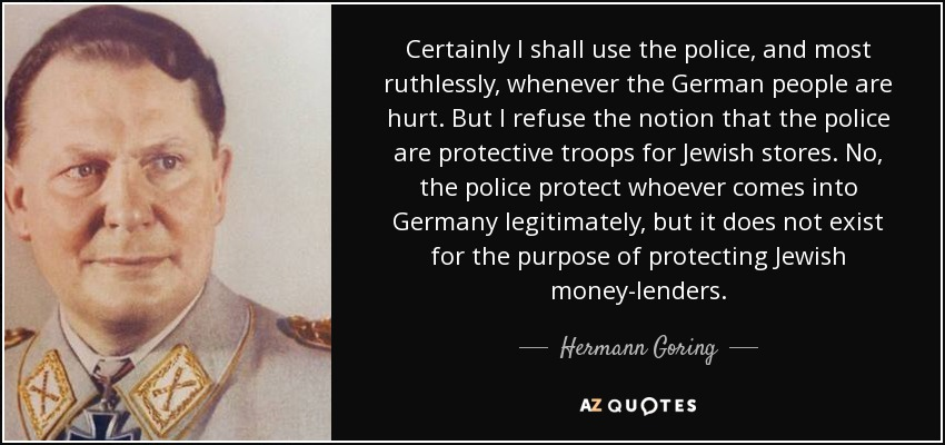 Certainly I shall use the police, and most ruthlessly, whenever the German people are hurt. But I refuse the notion that the police are protective troops for Jewish stores. No, the police protect whoever comes into Germany legitimately, but it does not exist for the purpose of protecting Jewish money-lenders. - Hermann Goring
