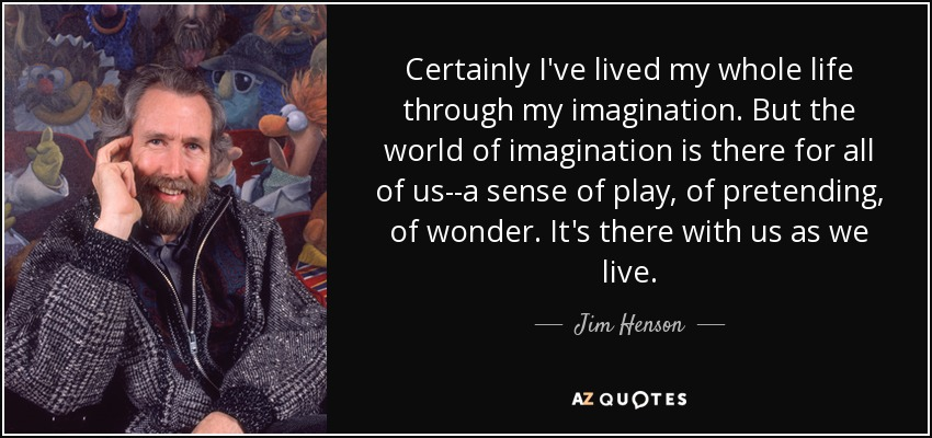 Certainly I've lived my whole life through my imagination. But the world of imagination is there for all of us--a sense of play, of pretending, of wonder. It's there with us as we live. - Jim Henson