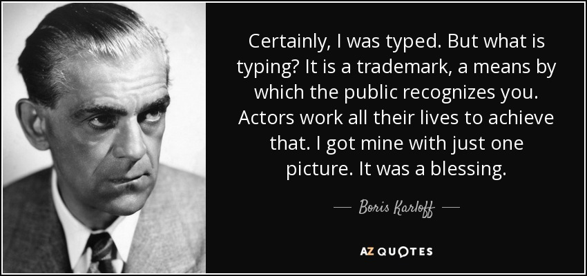Certainly, I was typed. But what is typing? It is a trademark, a means by which the public recognizes you. Actors work all their lives to achieve that. I got mine with just one picture. It was a blessing. - Boris Karloff
