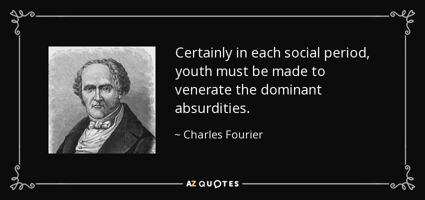 Certainly in each social period, youth must be made to venerate the dominant absurdities. - Charles Fourier