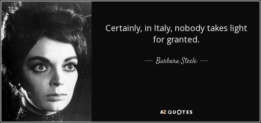 Certainly, in Italy, nobody takes light for granted. - Barbara Steele