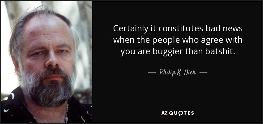 Certainly it constitutes bad news when the people who agree with you are buggier than batshit. - Philip K. Dick