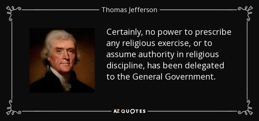 Certainly, no power to prescribe any religious exercise, or to assume authority in religious discipline, has been delegated to the General Government. - Thomas Jefferson