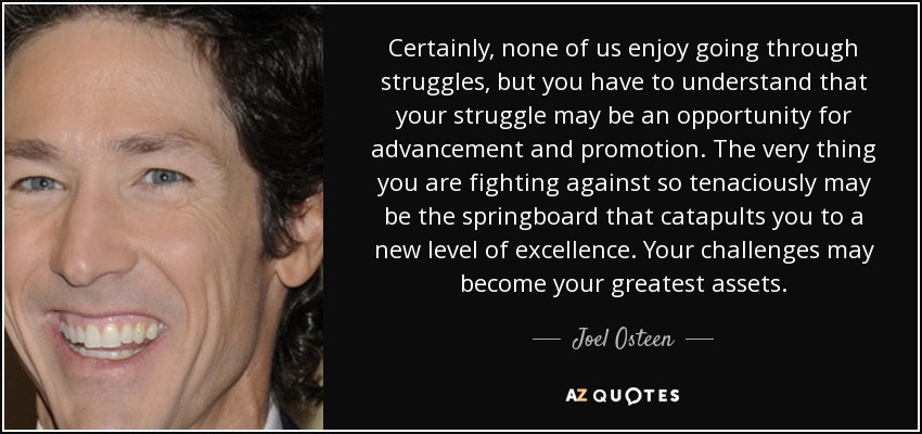 Certainly, none of us enjoy going through struggles, but you have to understand that your struggle may be an opportunity for advancement and promotion. The very thing you are fighting against so tenaciously may be the springboard that catapults you to a new level of excellence. Your challenges may become your greatest assets. - Joel Osteen