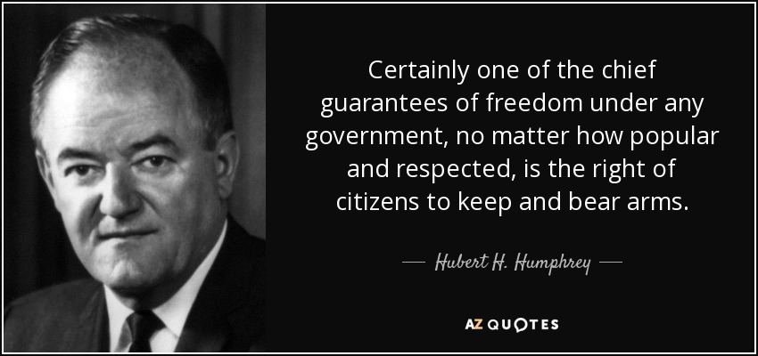 Certainly one of the chief guarantees of freedom under any government, no matter how popular and respected, is the right of citizens to keep and bear arms. - Hubert H. Humphrey