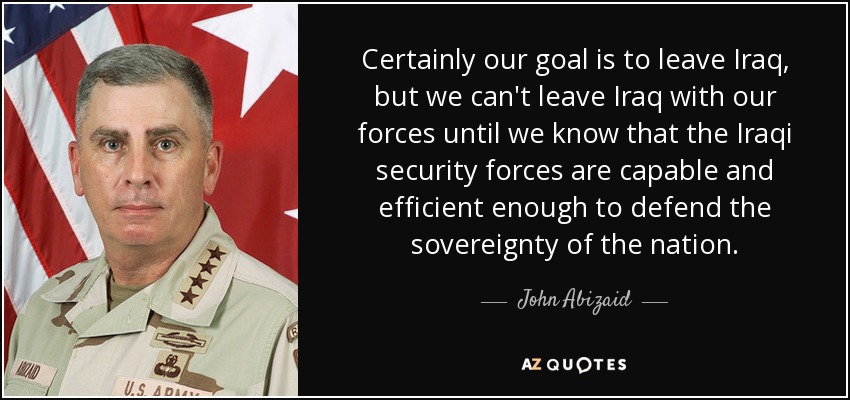 Certainly our goal is to leave Iraq, but we can't leave Iraq with our forces until we know that the Iraqi security forces are capable and efficient enough to defend the sovereignty of the nation. - John Abizaid
