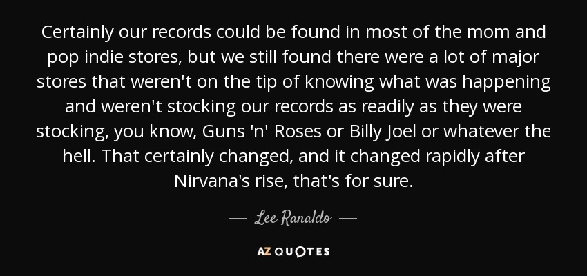 Certainly our records could be found in most of the mom and pop indie stores, but we still found there were a lot of major stores that weren't on the tip of knowing what was happening and weren't stocking our records as readily as they were stocking, you know, Guns 'n' Roses or Billy Joel or whatever the hell. That certainly changed, and it changed rapidly after Nirvana's rise, that's for sure. - Lee Ranaldo