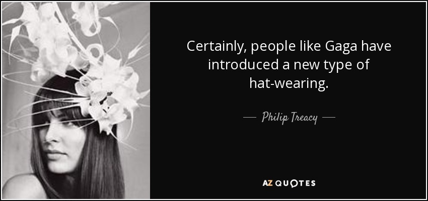 Certainly, people like Gaga have introduced a new type of hat-wearing. - Philip Treacy