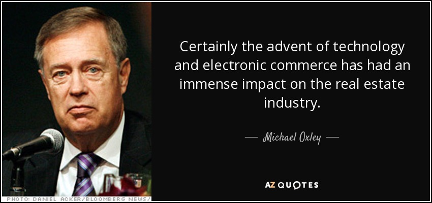 Certainly the advent of technology and electronic commerce has had an immense impact on the real estate industry. - Michael Oxley