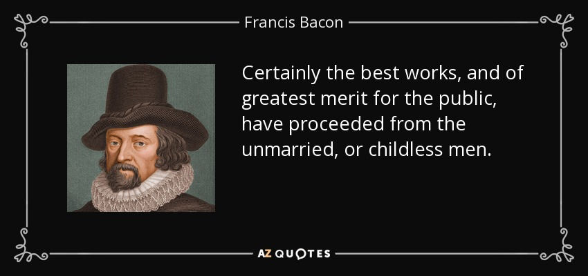 Certainly the best works, and of greatest merit for the public, have proceeded from the unmarried, or childless men. - Francis Bacon