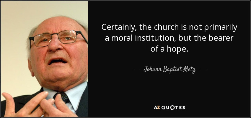 Certainly, the church is not primarily a moral institution, but the bearer of a hope. - Johann Baptist Metz