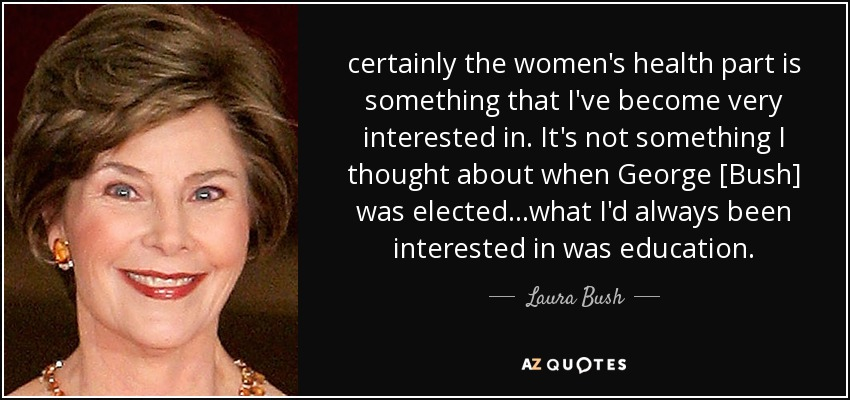 certainly the women's health part is something that I've become very interested in. It's not something I thought about when George [Bush] was elected...what I'd always been interested in was education. - Laura Bush