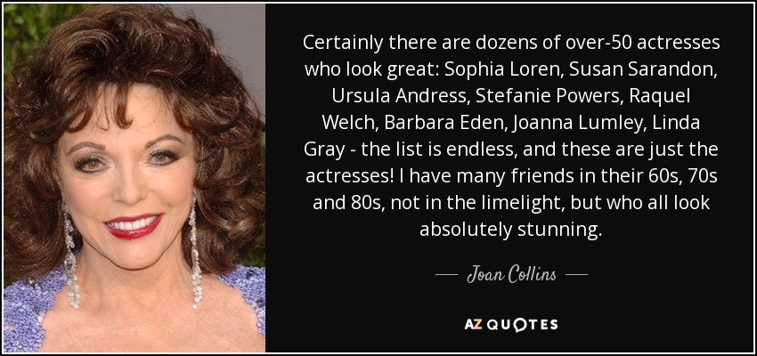 Certainly there are dozens of over-50 actresses who look great: Sophia Loren, Susan Sarandon, Ursula Andress, Stefanie Powers, Raquel Welch, Barbara Eden, Joanna Lumley, Linda Gray - the list is endless, and these are just the actresses! I have many friends in their 60s, 70s and 80s, not in the limelight, but who all look absolutely stunning. - Joan Collins