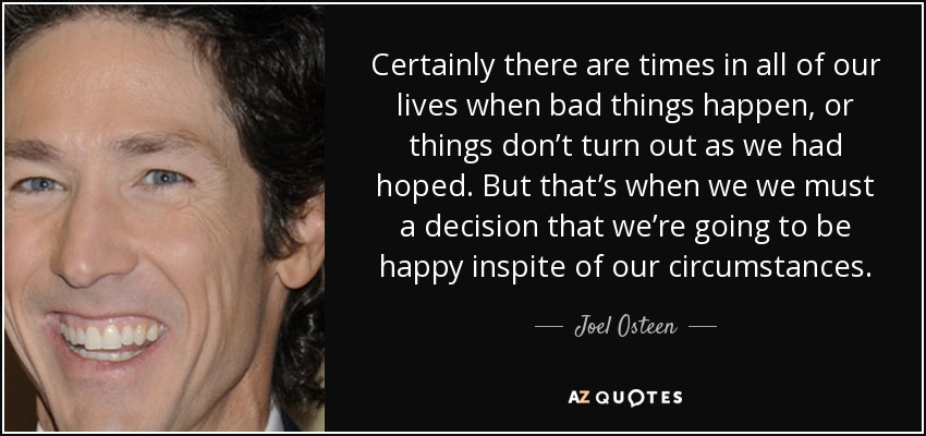Certainly there are times in all of our lives when bad things happen, or things don't turn out as we had hoped. But that's when we we must a decision that we're going to be happy inspite of our circumstances. - Joel Osteen