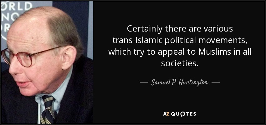 Certainly there are various trans-Islamic political movements, which try to appeal to Muslims in all societies. - Samuel P. Huntington