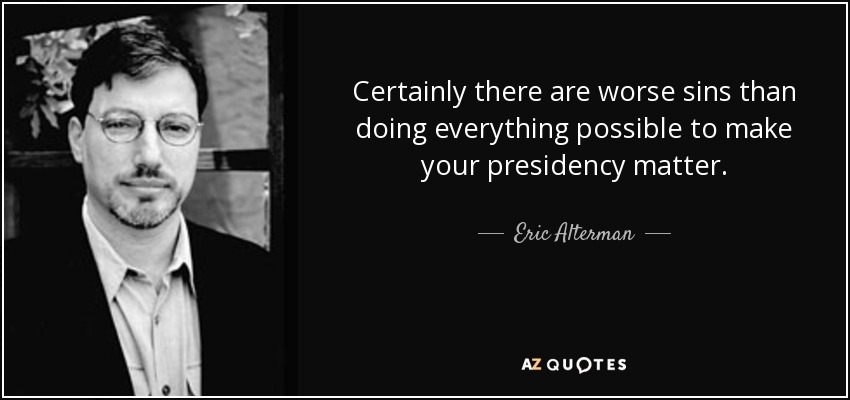 Certainly there are worse sins than doing everything possible to make your presidency matter. - Eric Alterman