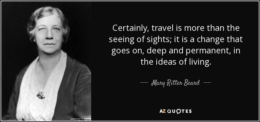 Certainly, travel is more than the seeing of sights; it is a change that goes on, deep and permanent, in the ideas of living. - Mary Ritter Beard