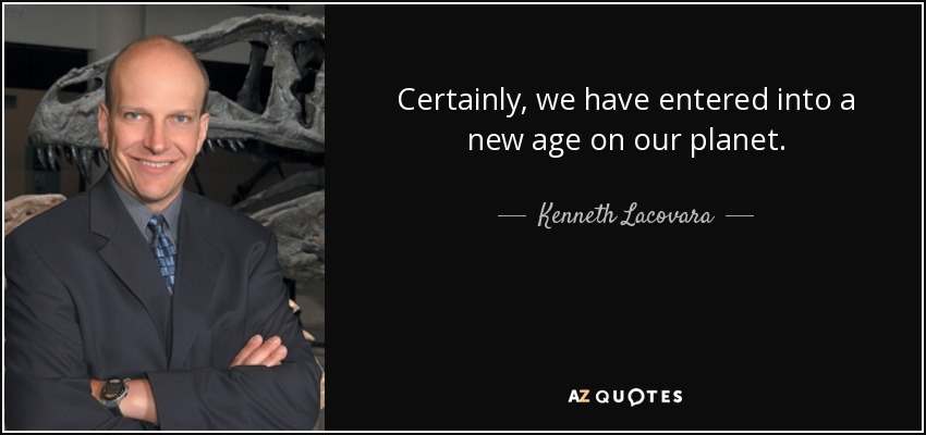 Certainly, we have entered into a new age on our planet. - Kenneth Lacovara