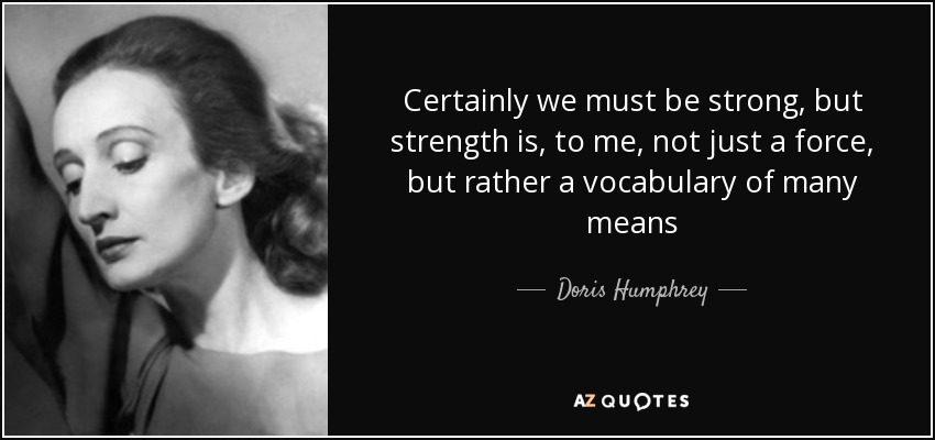 Certainly we must be strong, but strength is, to me, not just a force, but rather a vocabulary of many means - Doris Humphrey