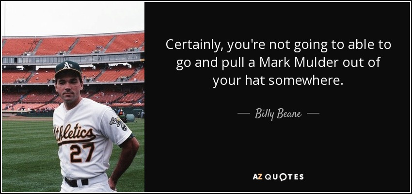 Certainly, you're not going to able to go and pull a Mark Mulder out of your hat somewhere. - Billy Beane