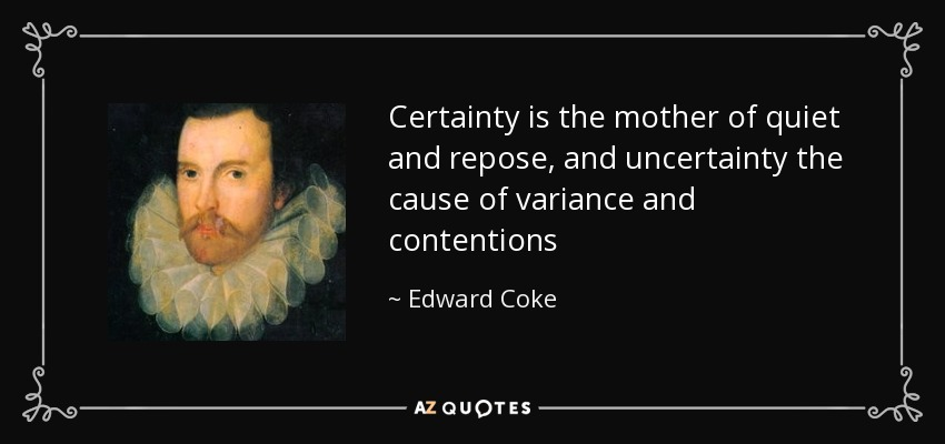 Certainty is the mother of quiet and repose, and uncertainty the cause of variance and contentions - Edward Coke