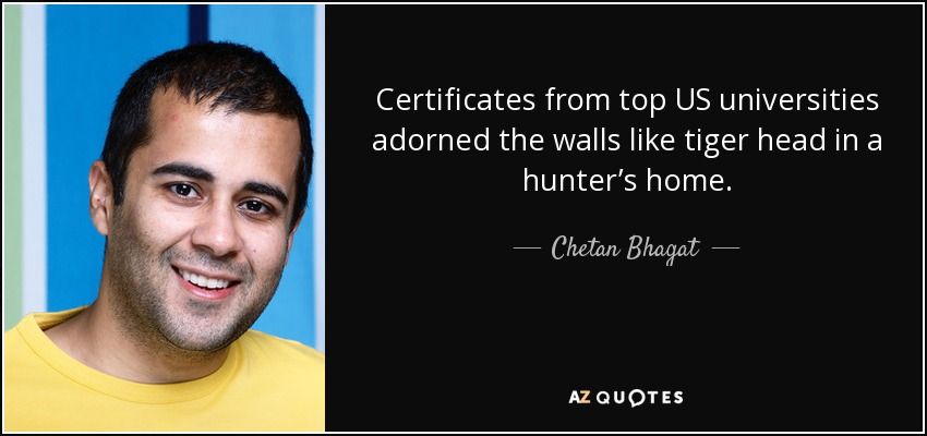 Certificates from top US universities adorned the walls like tiger head in a hunter's home. - Chetan Bhagat