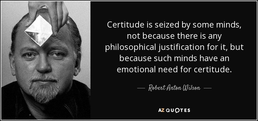 Certitude is seized by some minds, not because there is any philosophical justification for it, but because such minds have an emotional need for certitude. - Robert Anton Wilson