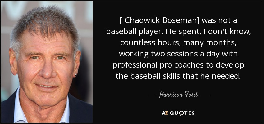 [ Chadwick Boseman] was not a baseball player. He spent, I don't know, countless hours, many months, working two sessions a day with professional pro coaches to develop the baseball skills that he needed. - Harrison Ford
