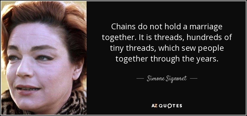 Chains do not hold a marriage together. It is threads, hundreds of tiny threads, which sew people together through the years. - Simone Signoret