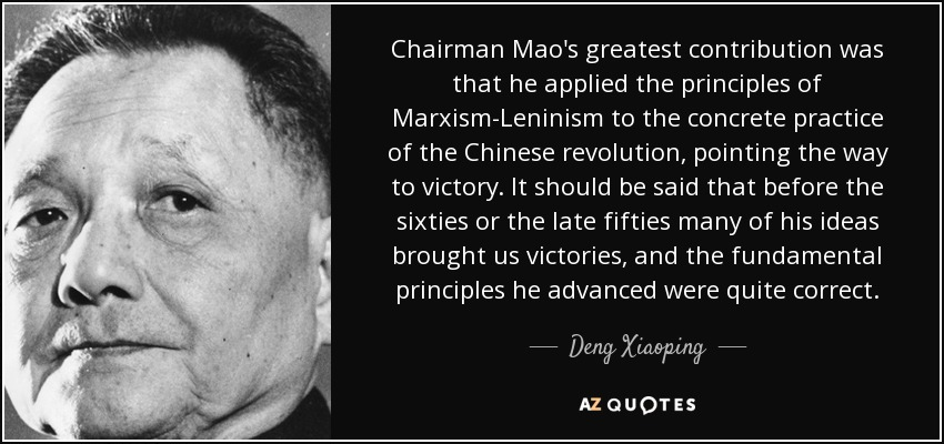 Chairman Mao's greatest contribution was that he applied the principles of Marxism-Leninism to the concrete practice of the Chinese revolution, pointing the way to victory. It should be said that before the sixties or the late fifties many of his ideas brought us victories, and the fundamental principles he advanced were quite correct. - Deng Xiaoping