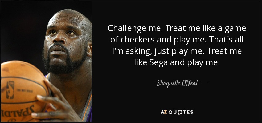 Shaquille Oneal Quote Challenge Me Treat Me Like A Game Of