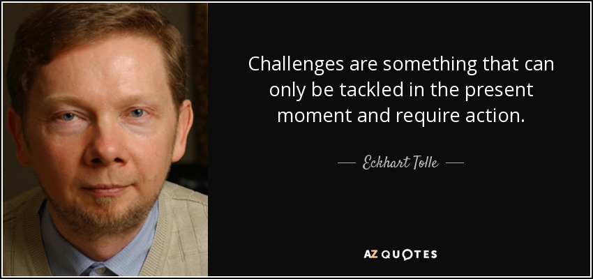 Challenges are something that can only be tackled in the present moment and require action. - Eckhart Tolle