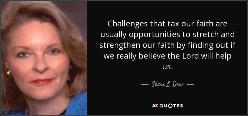Challenges that tax our faith are usually opportunities to stretch and strengthen our faith by finding out if we really believe the Lord will help us. - Sheri L. Dew