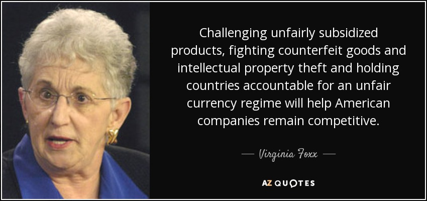 Challenging unfairly subsidized products, fighting counterfeit goods and intellectual property theft and holding countries accountable for an unfair currency regime will help American companies remain competitive. - Virginia Foxx