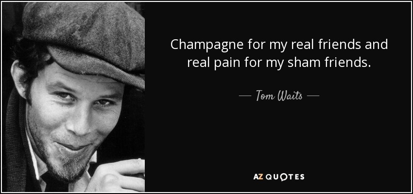 Champagne for my real friends and real pain for my sham friends. - Tom Waits