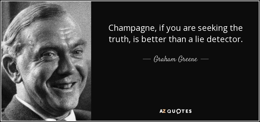 Champagne, if you are seeking the truth, is better than a lie detector. - Graham Greene
