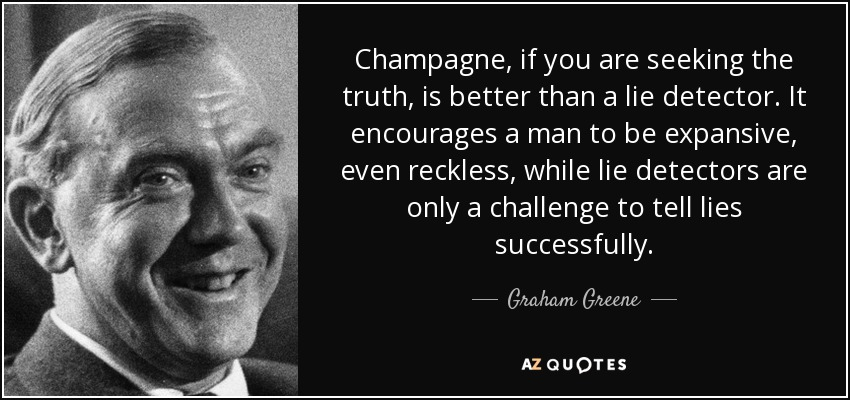 Champagne, if you are seeking the truth, is better than a lie detector. It encourages a man to be expansive, even reckless, while lie detectors are only a challenge to tell lies successfully. - Graham Greene