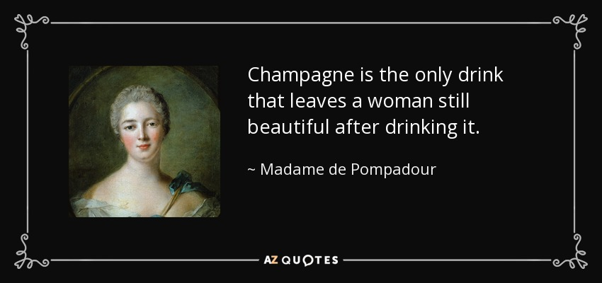Champagne is the only drink that leaves a woman still beautiful after drinking it. - Madame de Pompadour